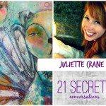 21 SECRETS Conversations with Juliette Crane!
