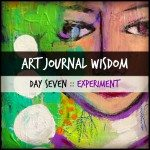 Art Journal Wisdom :: Day 7 :: Experiment