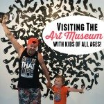 Visiting The Art Museum With Kids Of All Ages!
